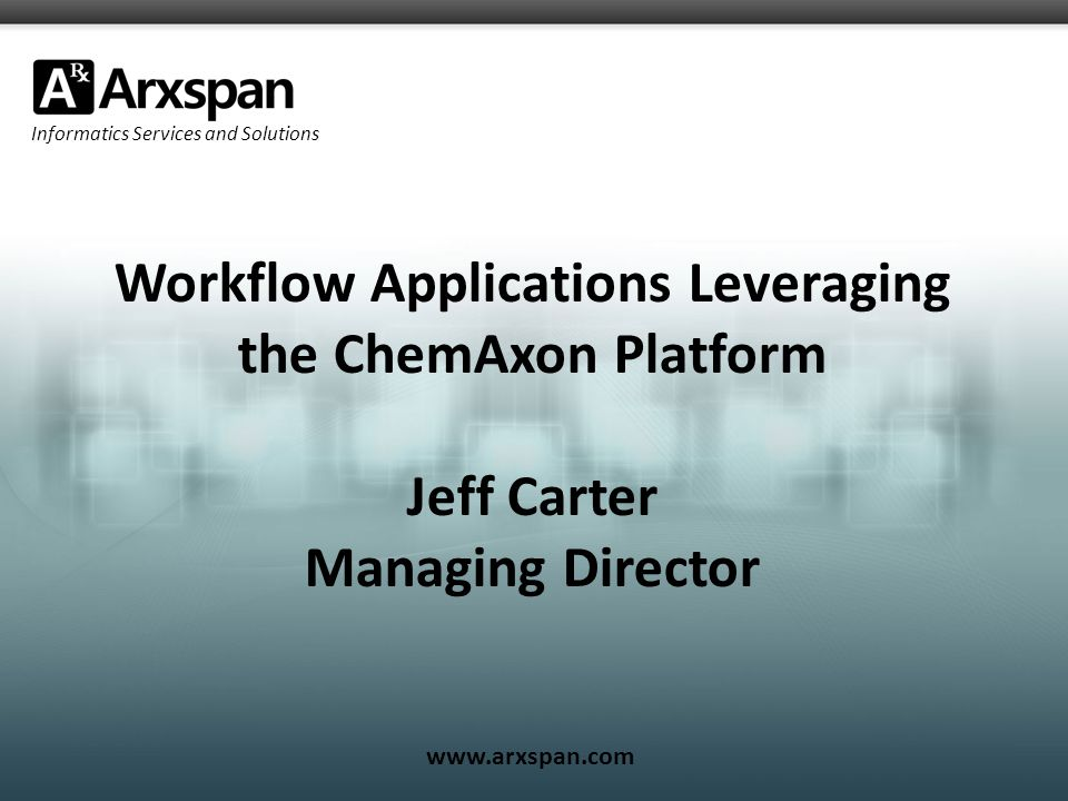 Informatics Services and Solutions www.arxspan.com Workflow Applications Leveraging the ChemAxon Platform Jeff Carter Managing Director
