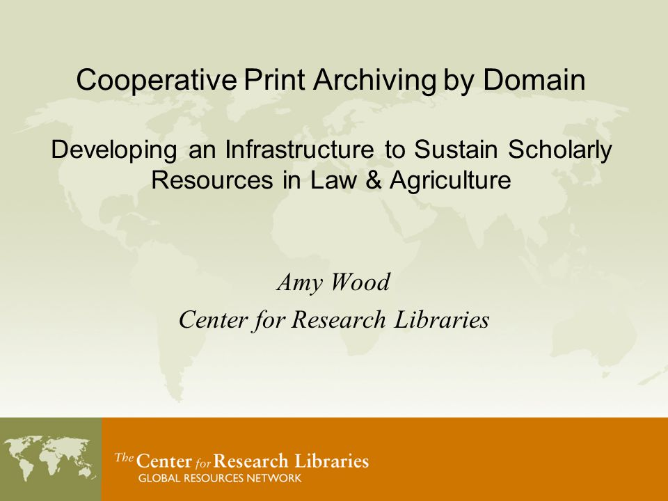 Cooperative Print Archiving by Domain Developing an Infrastructure to Sustain Scholarly Resources in Law & Agriculture Amy Wood Center for Research Libraries
