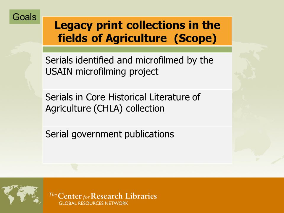 Legacy print collections in the fields of Agriculture (Scope) Serials identified and microfilmed by the USAIN microfilming project Serials in Core Historical Literature of Agriculture (CHLA) collection Serial government publications Goals