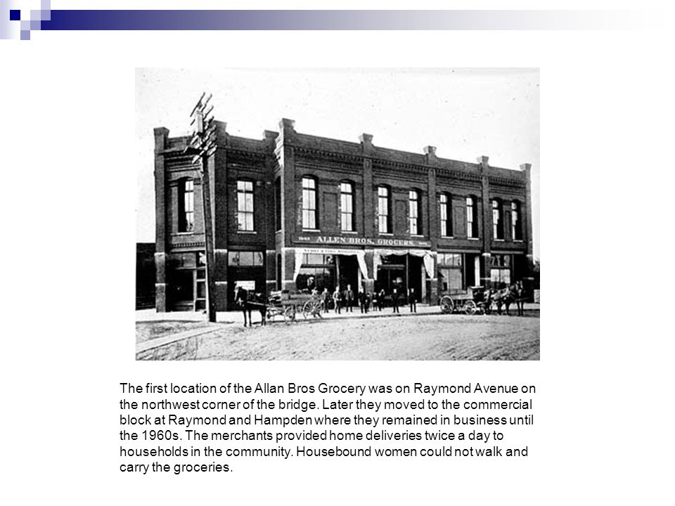 The first location of the Allan Bros Grocery was on Raymond Avenue on the northwest corner of the bridge.