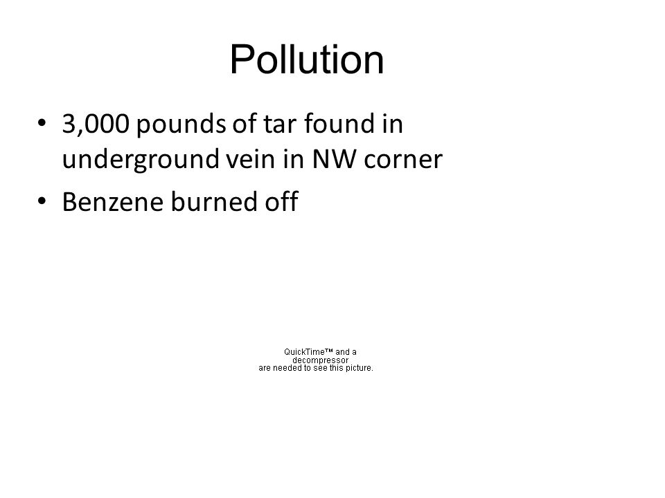3,000 pounds of tar found in underground vein in NW corner Benzene burned off Pollution