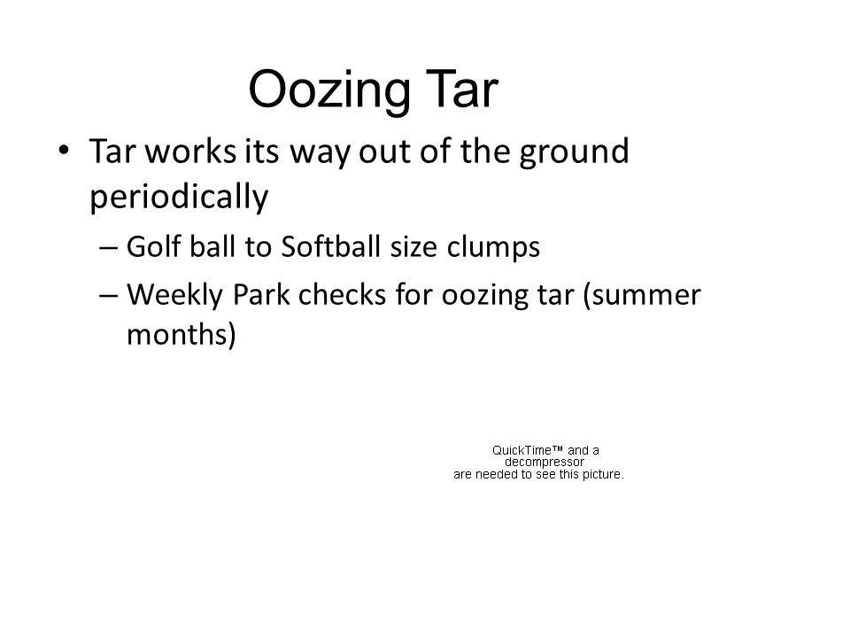 Oozing Tar Tar works its way out of the ground periodically – Golf ball to Softball size clumps – Weekly Park checks for oozing tar (summer months)