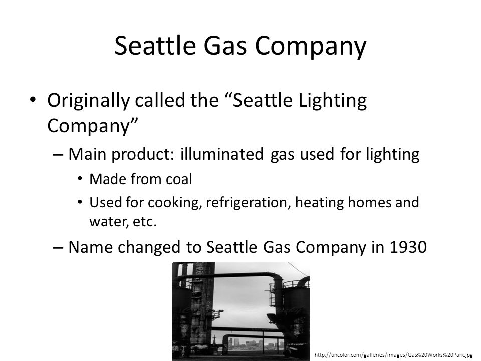 Seattle Gas Company Originally called the Seattle Lighting Company – Main product: illuminated gas used for lighting Made from coal Used for cooking, refrigeration, heating homes and water, etc.