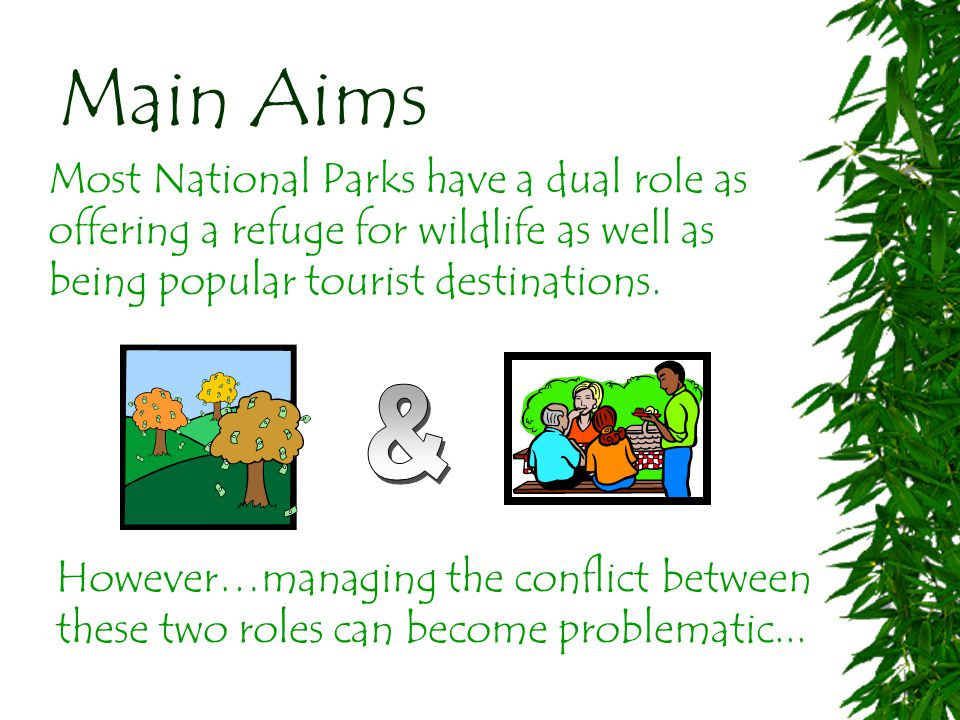 Main Aims Most National Parks have a dual role as offering a refuge for wildlife as well as being popular tourist destinations.