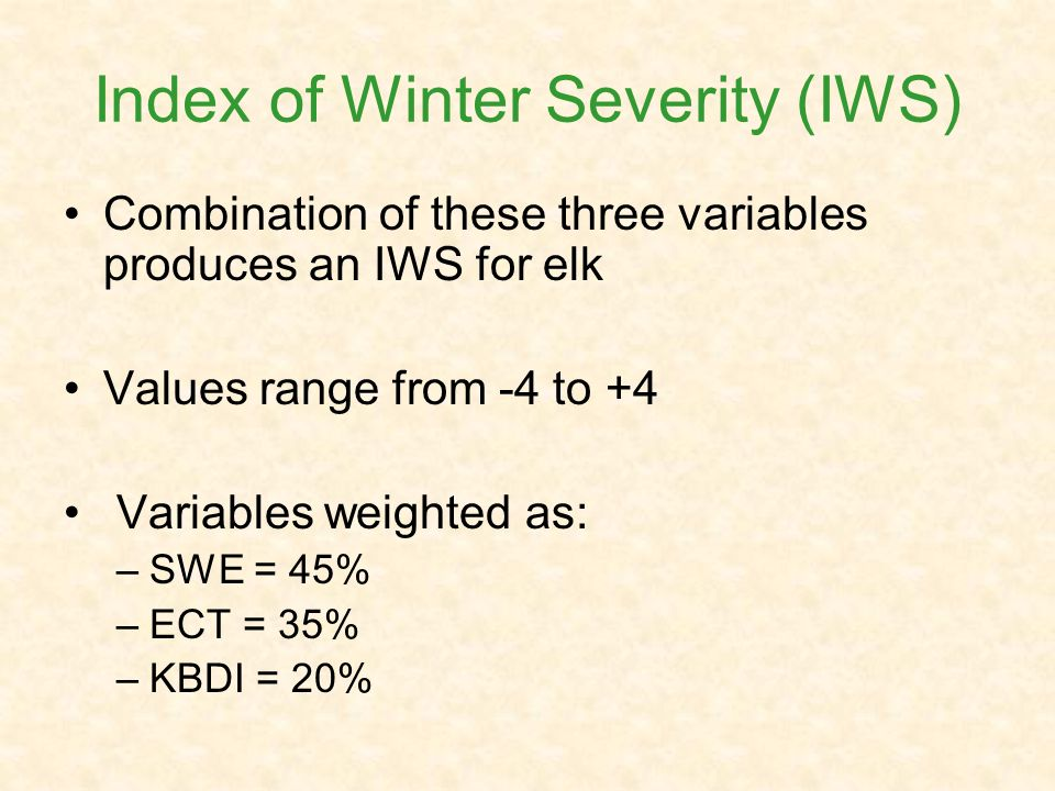 Index of Winter Severity (IWS) Combination of these three variables produces an IWS for elk Values range from -4 to +4 Variables weighted as: –SWE = 45% –ECT = 35% –KBDI = 20%