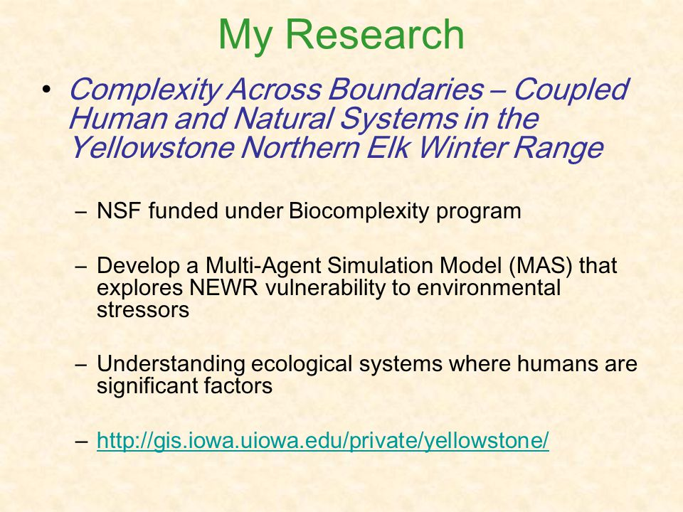 My Research Complexity Across Boundaries – Coupled Human and Natural Systems in the Yellowstone Northern Elk Winter Range –NSF funded under Biocomplexity program –Develop a Multi-Agent Simulation Model (MAS) that explores NEWR vulnerability to environmental stressors –Understanding ecological systems where humans are significant factors –http://gis.iowa.uiowa.edu/private/yellowstone/http://gis.iowa.uiowa.edu/private/yellowstone/
