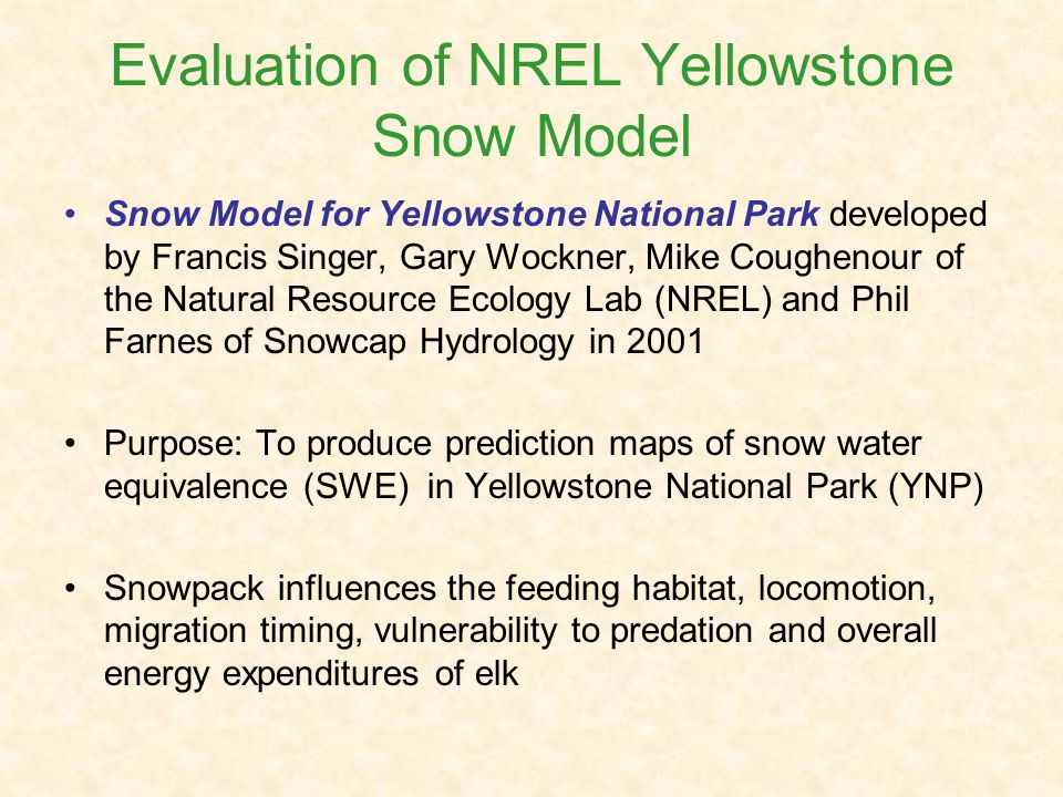 Evaluation of NREL Yellowstone Snow Model Snow Model for Yellowstone National Park developed by Francis Singer, Gary Wockner, Mike Coughenour of the Natural Resource Ecology Lab (NREL) and Phil Farnes of Snowcap Hydrology in 2001 Purpose: To produce prediction maps of snow water equivalence (SWE) in Yellowstone National Park (YNP) Snowpack influences the feeding habitat, locomotion, migration timing, vulnerability to predation and overall energy expenditures of elk