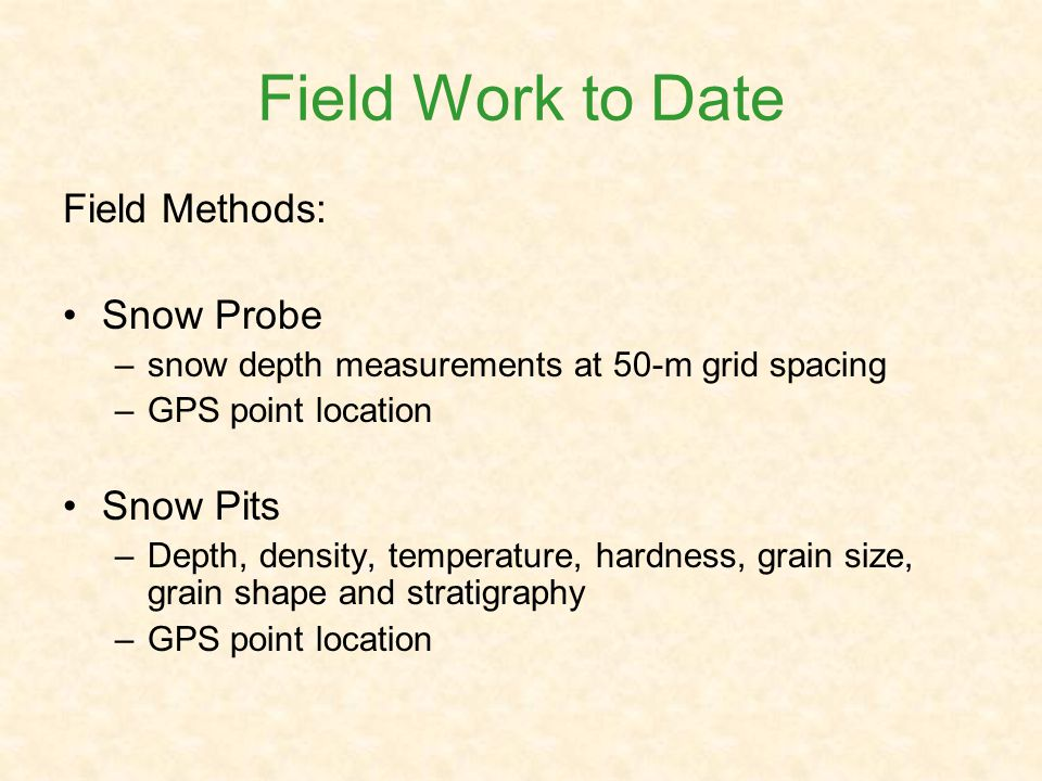 Field Work to Date Field Methods: Snow Probe –snow depth measurements at 50-m grid spacing –GPS point location Snow Pits –Depth, density, temperature, hardness, grain size, grain shape and stratigraphy –GPS point location