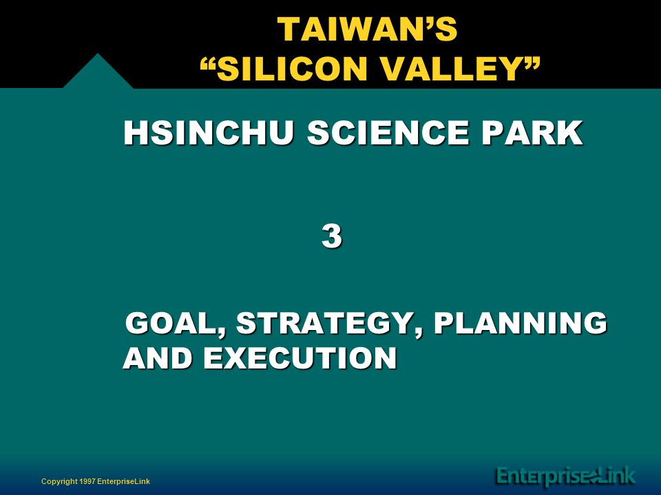 Copyright 1997 EnterpriseLink TAIWANS SILICON VALLEY HSINCHU SCIENCE PARK HSINCHU SCIENCE PARK 3 GOAL, STRATEGY, PLANNING AND EXECUTION GOAL, STRATEGY, PLANNING AND EXECUTION