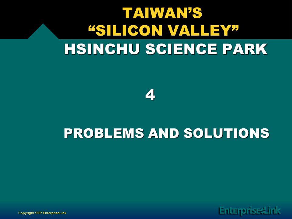 Copyright 1997 EnterpriseLink TAIWANS SILICON VALLEY HSINCHU SCIENCE PARK HSINCHU SCIENCE PARK 4 PROBLEMS AND SOLUTIONS PROBLEMS AND SOLUTIONS