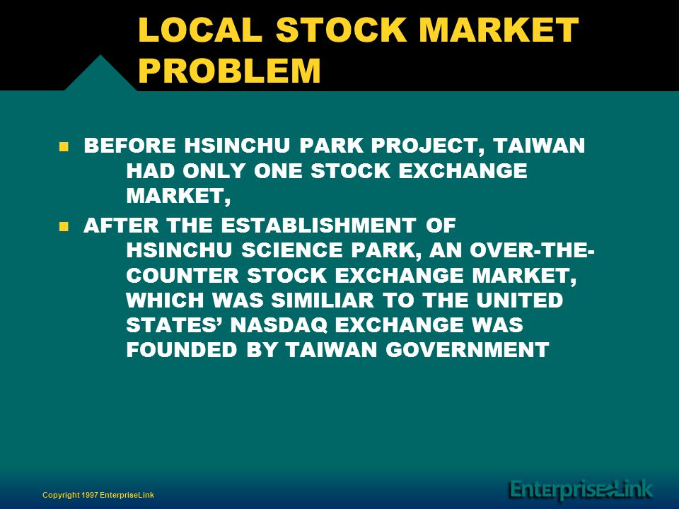 Copyright 1997 EnterpriseLink LOCAL STOCK MARKET PROBLEM n n BEFORE HSINCHU PARK PROJECT, TAIWAN HAD ONLY ONE STOCK EXCHANGE MARKET, n n AFTER THE ESTABLISHMENT OF HSINCHU SCIENCE PARK, AN OVER-THE- COUNTER STOCK EXCHANGE MARKET, WHICH WAS SIMILIAR TO THE UNITED STATES NASDAQ EXCHANGE WAS FOUNDED BY TAIWAN GOVERNMENT