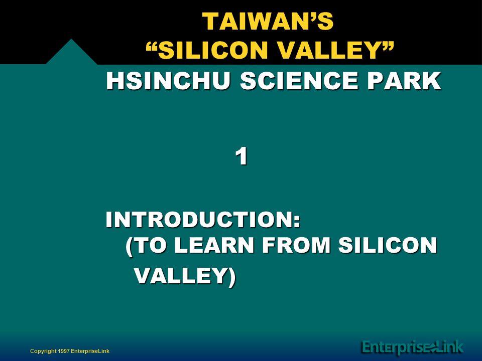 Copyright 1997 EnterpriseLink TAIWANS SILICON VALLEY HSINCHU SCIENCE PARK HSINCHU SCIENCE PARK 1 INTRODUCTION: (TO LEARN FROM SILICON INTRODUCTION: (TO LEARN FROM SILICON VALLEY) VALLEY)