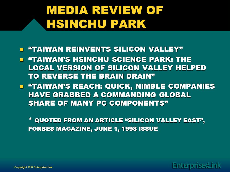 Copyright 1997 EnterpriseLink MEDIA REVIEW OF HSINCHU PARK n TAIWAN REINVENTS SILICON VALLEY n TAIWANS HSINCHU SCIENCE PARK: THE LOCAL VERSION OF SILICON VALLEY HELPED TO REVERSE THE BRAIN DRAIN n TAIWANS REACH: QUICK, NIMBLE COMPANIES HAVE GRABBED A COMMANDING GLOBAL SHARE OF MANY PC COMPONENTS * QUOTED FROM AN ARTICLE SILICON VALLEY EAST, FORBES MAGAZINE, JUNE 1, 1998 ISSUE