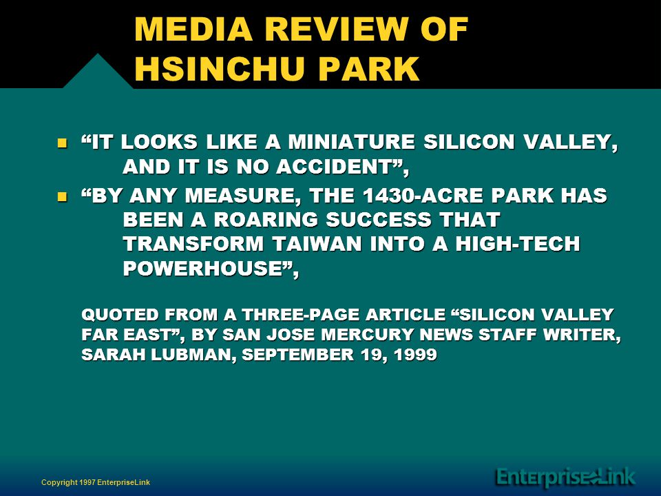 Copyright 1997 EnterpriseLink MEDIA REVIEW OF HSINCHU PARK n IT LOOKS LIKE A MINIATURE SILICON VALLEY, AND IT IS NO ACCIDENT, n BY ANY MEASURE, THE 1430-ACRE PARK HAS BEEN A ROARING SUCCESS THAT TRANSFORM TAIWAN INTO A HIGH-TECH POWERHOUSE, QUOTED FROM A THREE-PAGE ARTICLE SILICON VALLEY FAR EAST, BY SAN JOSE MERCURY NEWS STAFF WRITER, SARAH LUBMAN, SEPTEMBER 19, 1999