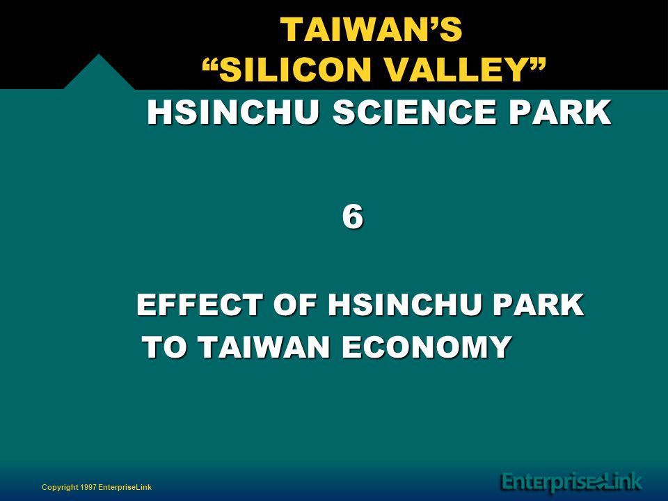 Copyright 1997 EnterpriseLink TAIWANS SILICON VALLEY HSINCHU SCIENCE PARK HSINCHU SCIENCE PARK 6 EFFECT OF HSINCHU PARK EFFECT OF HSINCHU PARK TO TAIWAN ECONOMY TO TAIWAN ECONOMY