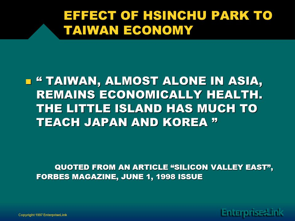 Copyright 1997 EnterpriseLink EFFECT OF HSINCHU PARK TO TAIWAN ECONOMY n TAIWAN, ALMOST ALONE IN ASIA, REMAINS ECONOMICALLY HEALTH.