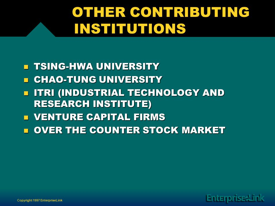 Copyright 1997 EnterpriseLink OTHER CONTRIBUTING INSTITUTIONS n TSING-HWA UNIVERSITY n CHAO-TUNG UNIVERSITY n ITRI (INDUSTRIAL TECHNOLOGY AND RESEARCH INSTITUTE) n VENTURE CAPITAL FIRMS n OVER THE COUNTER STOCK MARKET
