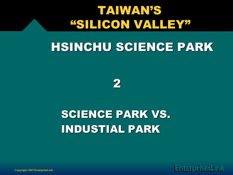 Copyright 1997 EnterpriseLink TAIWANS SILICON VALLEY HSINCHU SCIENCE PARK HSINCHU SCIENCE PARK 2 SCIENCE PARK VS.