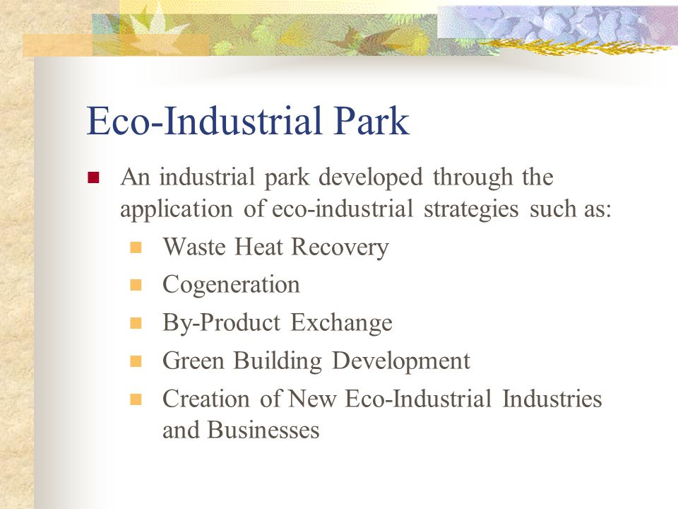 Eco-Industrial Park An industrial park developed through the application of eco-industrial strategies such as: Waste Heat Recovery Cogeneration By-Product Exchange Green Building Development Creation of New Eco-Industrial Industries and Businesses