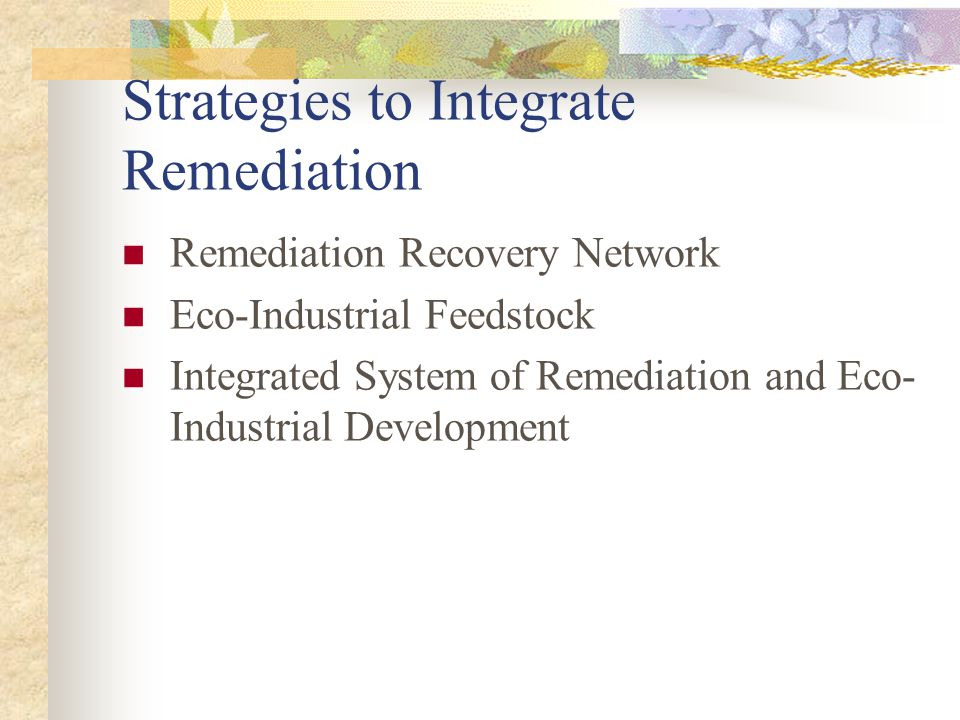 Strategies to Integrate Remediation Remediation Recovery Network Eco-Industrial Feedstock Integrated System of Remediation and Eco- Industrial Development