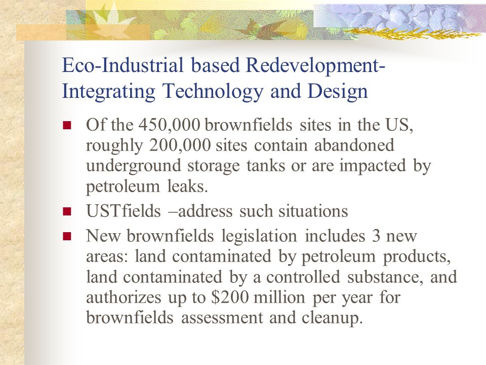 Eco-Industrial based Redevelopment- Integrating Technology and Design Of the 450,000 brownfields sites in the US, roughly 200,000 sites contain abandoned underground storage tanks or are impacted by petroleum leaks.