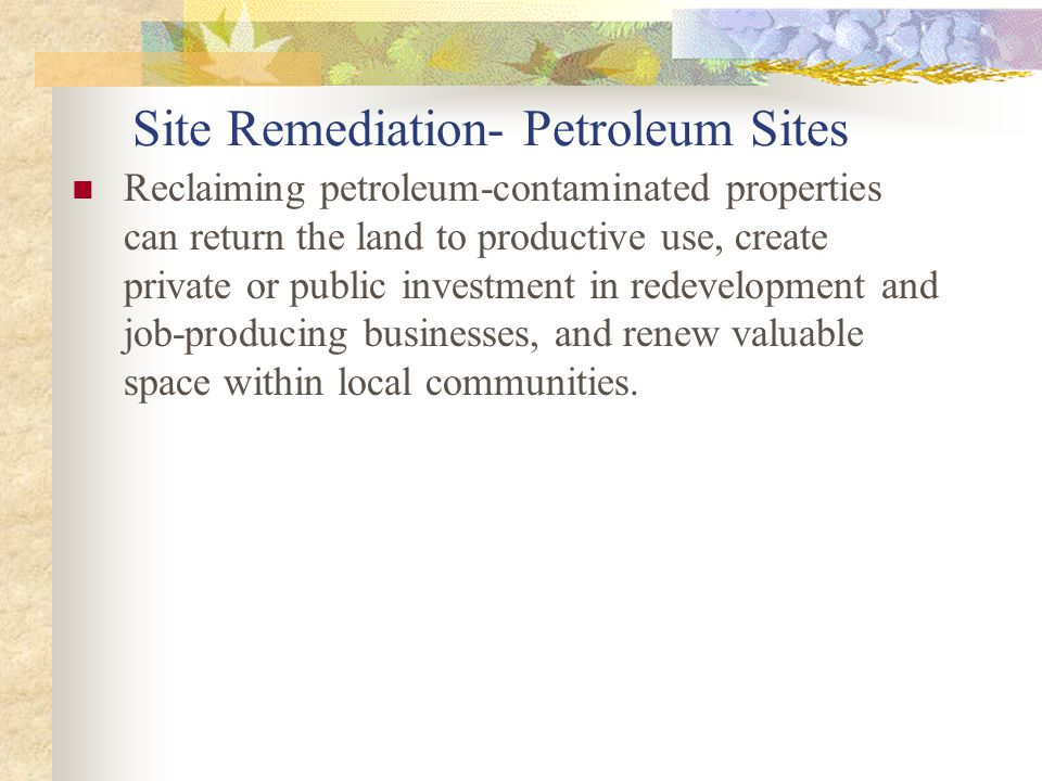 Site Remediation- Petroleum Sites Reclaiming petroleum-contaminated properties can return the land to productive use, create private or public investment in redevelopment and job-producing businesses, and renew valuable space within local communities.