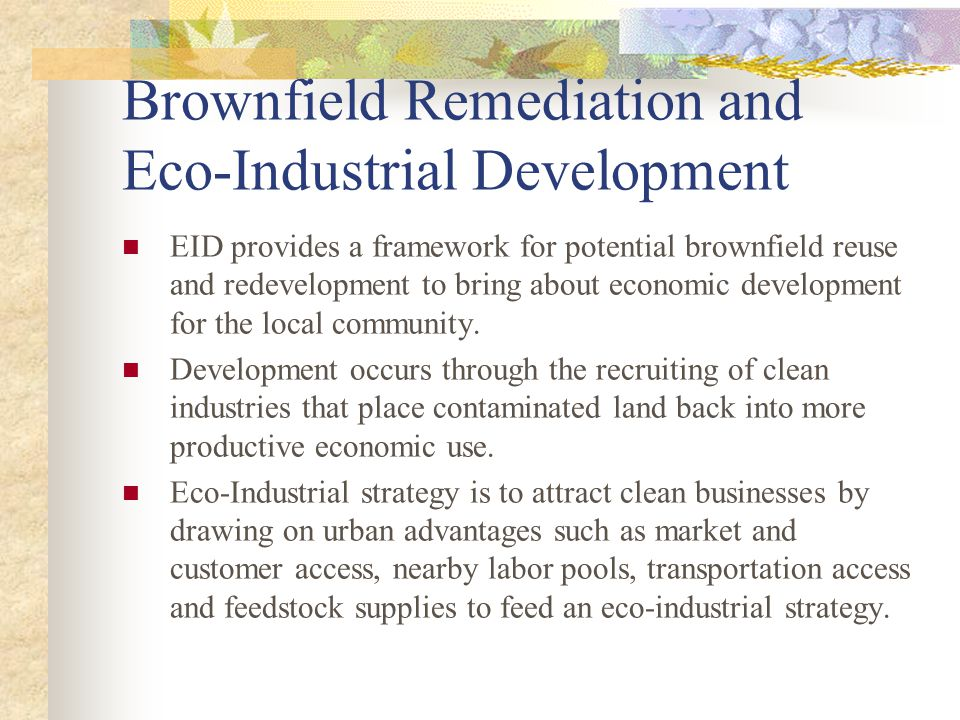 Brownfield Remediation and Eco-Industrial Development EID provides a framework for potential brownfield reuse and redevelopment to bring about economic development for the local community.