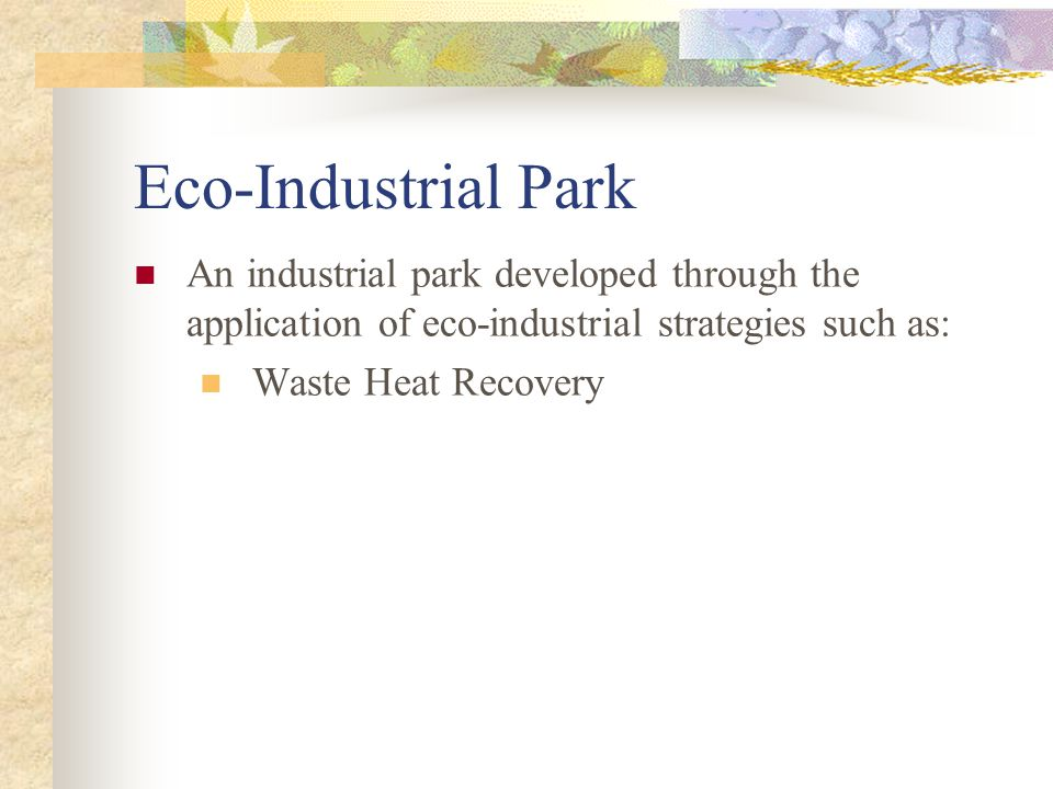 Eco-Industrial Park An industrial park developed through the application of eco-industrial strategies such as: Waste Heat Recovery