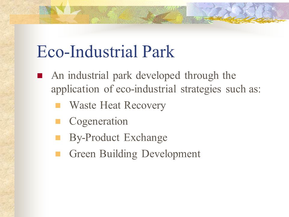 Eco-Industrial Park An industrial park developed through the application of eco-industrial strategies such as: Waste Heat Recovery Cogeneration By-Product Exchange Green Building Development