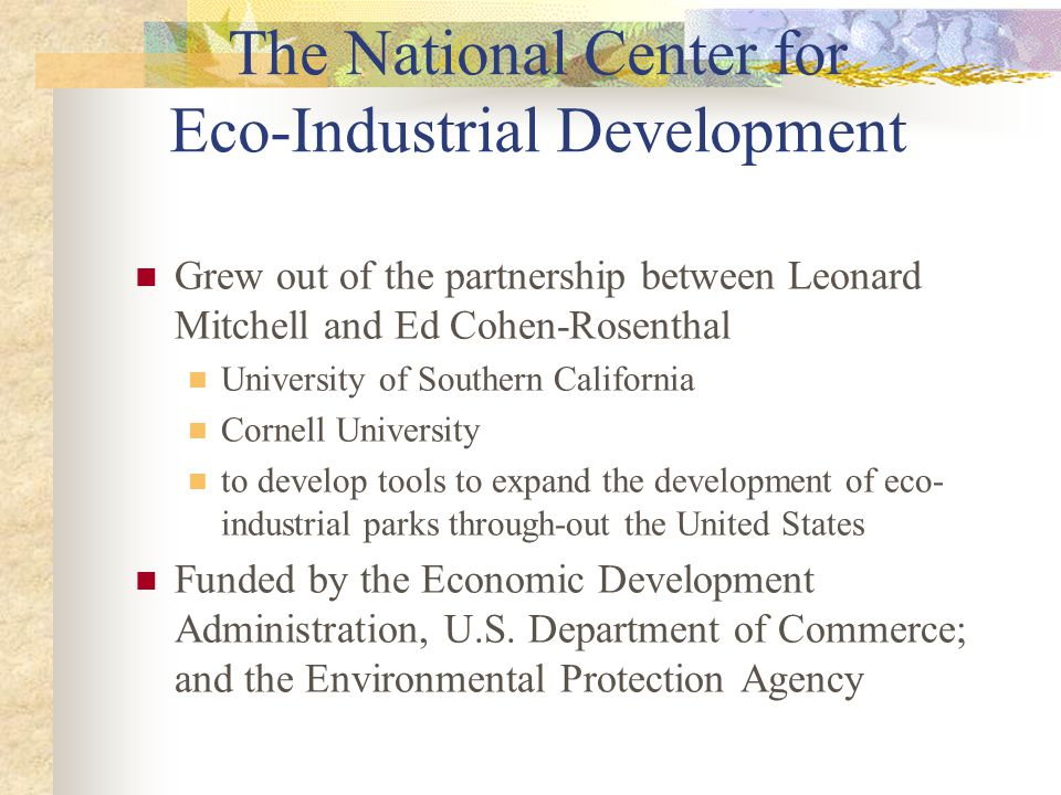 The National Center for Eco-Industrial Development Grew out of the partnership between Leonard Mitchell and Ed Cohen-Rosenthal University of Southern California Cornell University to develop tools to expand the development of eco- industrial parks through-out the United States Funded by the Economic Development Administration, U.S.
