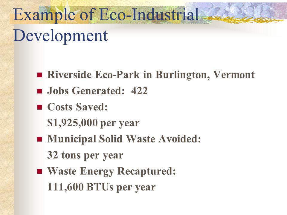 Example of Eco-Industrial Development Riverside Eco-Park in Burlington, Vermont Jobs Generated: 422 Costs Saved: $1,925,000 per year Municipal Solid Waste Avoided: 32 tons per year Waste Energy Recaptured: 111,600 BTUs per year