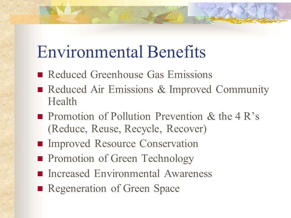 Environmental Benefits Reduced Greenhouse Gas Emissions Reduced Air Emissions & Improved Community Health Promotion of Pollution Prevention & the 4 Rs (Reduce, Reuse, Recycle, Recover) Improved Resource Conservation Promotion of Green Technology Increased Environmental Awareness Regeneration of Green Space