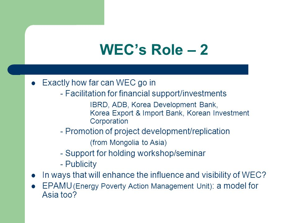 WECs Role – 2 Exactly how far can WEC go in - Facilitation for financial support/investments IBRD, ADB, Korea Development Bank, Korea Export & Import Bank, Korean Investment Corporation - Promotion of project development/replication (from Mongolia to Asia) - Support for holding workshop/seminar - Publicity In ways that will enhance the influence and visibility of WEC.