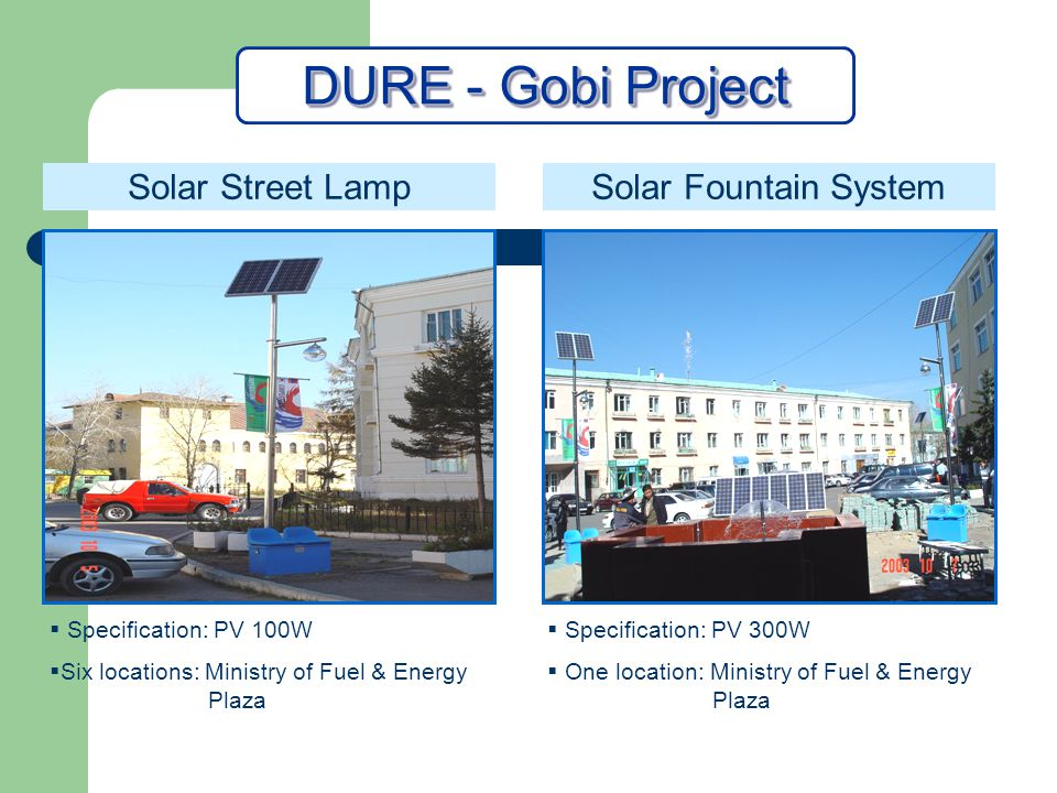 Specification: PV 300W One location: Ministry of Fuel & Energy Plaza DURE- Gobi Project Solar Street LampSolar Fountain System Specification: PV 100W Six locations: Ministry of Fuel & Energy Plaza