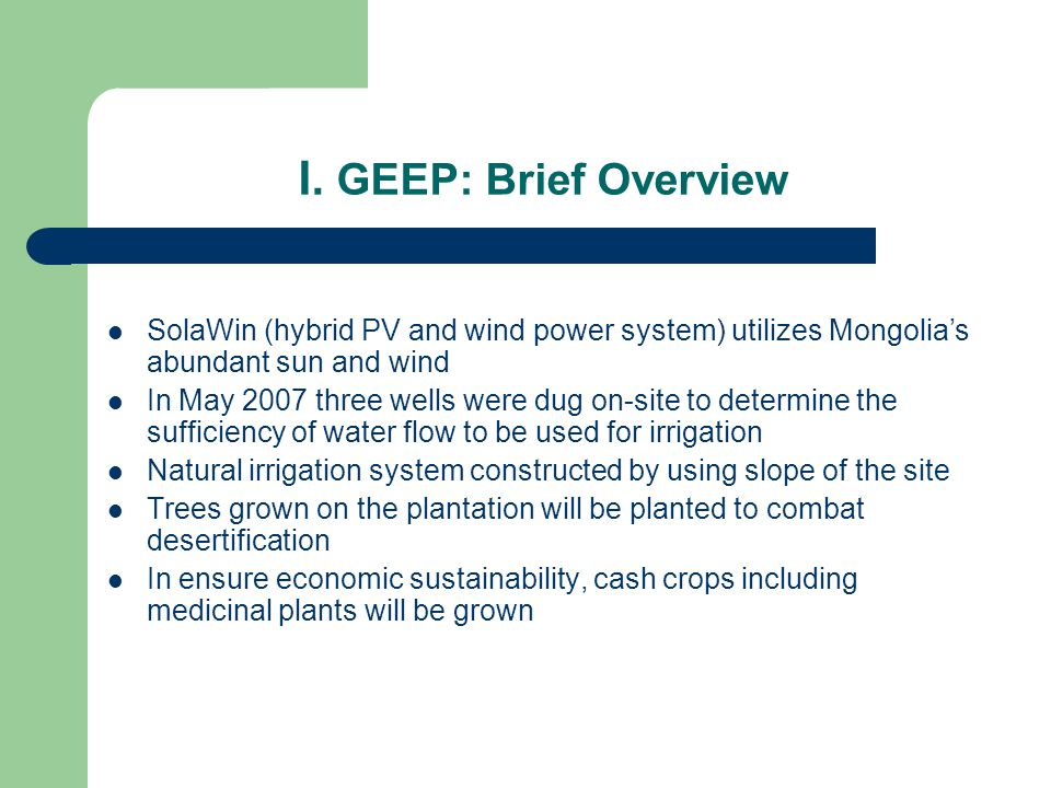 I. GEEP: Brief Overview SolaWin (hybrid PV and wind power system) utilizes Mongolias abundant sun and wind In May 2007 three wells were dug on-site to