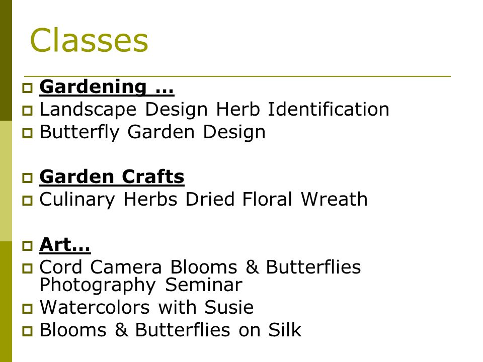 Classes Gardening … Landscape Design Herb Identification Butterfly Garden Design Garden Crafts Culinary Herbs Dried Floral Wreath Art… Cord Camera Blooms & Butterflies Photography Seminar Watercolors with Susie Blooms & Butterflies on Silk