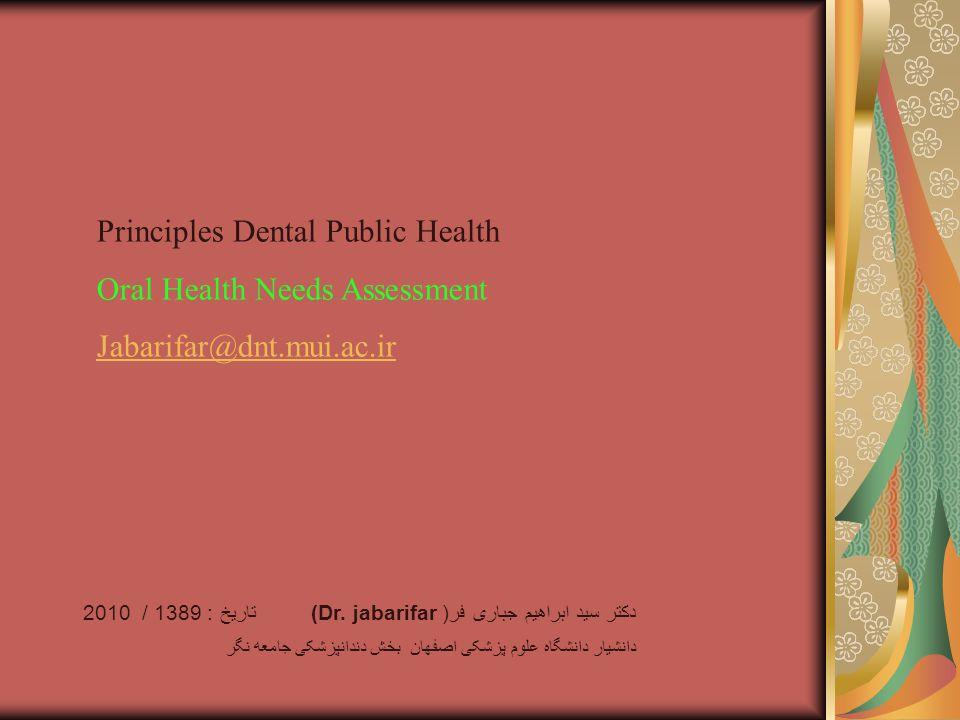 Principles Dental Public Health Oral Health Needs Assessment Jabarifar@dnt.mui.ac.ir دکتر سید ابراهیم جباری فر( (Dr.