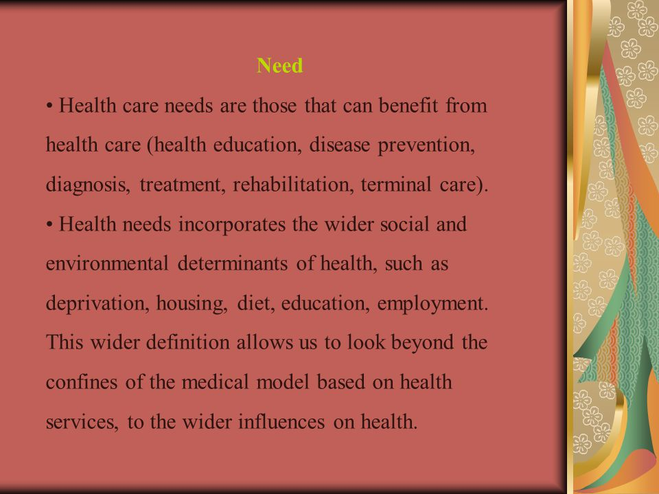 Need Health care needs are those that can benefit from health care (health education, disease prevention, diagnosis, treatment, rehabilitation, terminal care).