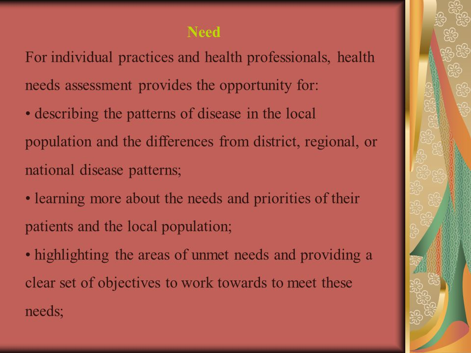 Need For individual practices and health professionals, health needs assessment provides the opportunity for: describing the patterns of disease in the local population and the differences from district, regional, or national disease patterns; learning more about the needs and priorities of their patients and the local population; highlighting the areas of unmet needs and providing a clear set of objectives to work towards to meet these needs;