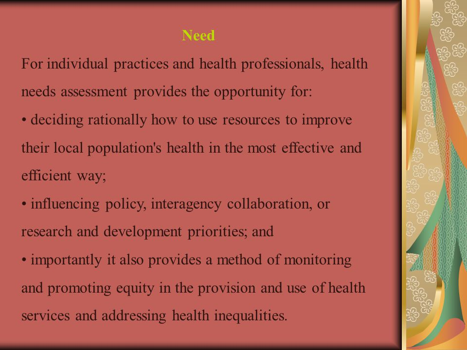 Need For individual practices and health professionals, health needs assessment provides the opportunity for: deciding rationally how to use resources to improve their local population s health in the most effective and efficient way; influencing policy, interagency collaboration, or research and development priorities; and importantly it also provides a method of monitoring and promoting equity in the provision and use of health services and addressing health inequalities.