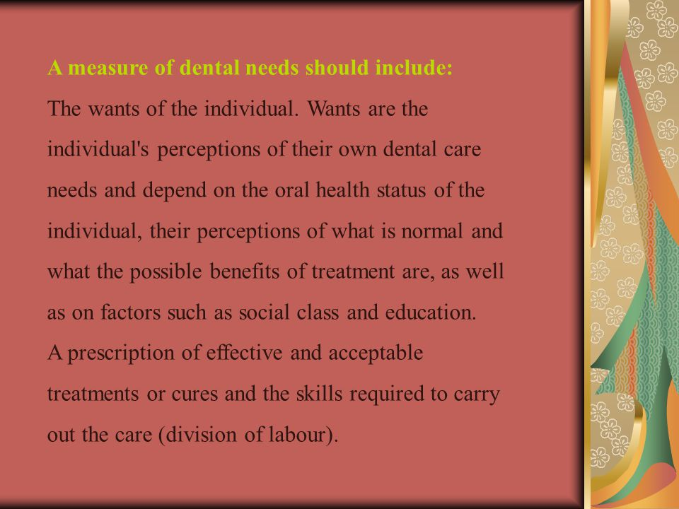 A measure of dental needs should include: The wants of the individual.