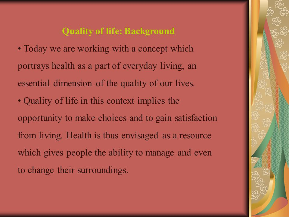 Quality of life: Background Today we are working with a concept which portrays health as a part of everyday living, an essential dimension of the quality of our lives.