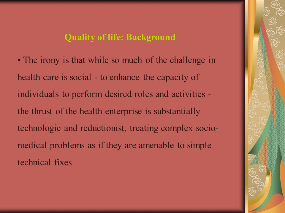 Quality of life: Background The irony is that while so much of the challenge in health care is social - to enhance the capacity of individuals to perform desired roles and activities - the thrust of the health enterprise is substantially technologic and reductionist, treating complex socio- medical problems as if they are amenable to simple technical fixes