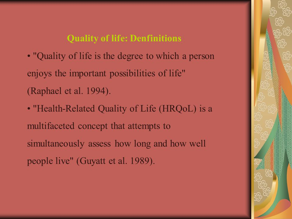 Quality of life: Denfinitions Quality of life is the degree to which a person enjoys the important possibilities of life (Raphael et al.