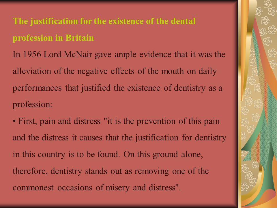 The justification for the existence of the dental profession in Britain In 1956 Lord McNair gave ample evidence that it was the alleviation of the negative effects of the mouth on daily performances that justified the existence of dentistry as a profession: First, pain and distress it is the prevention of this pain and the distress it causes that the justification for dentistry in this country is to be found.