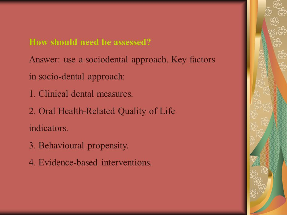 How should need be assessed.Answer: use a sociodental approach.
