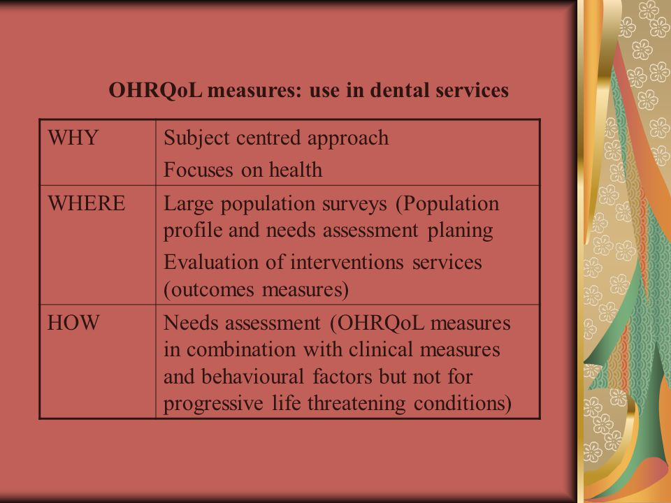 OHRQoL measures: use in dental services Subject centred approach Focuses on health WHY Large population surveys (Population profile and needs assessment planing Evaluation of interventions services (outcomes measures) WHERE Needs assessment (OHRQoL measures in combination with clinical measures and behavioural factors but not for progressive life threatening conditions) HOW