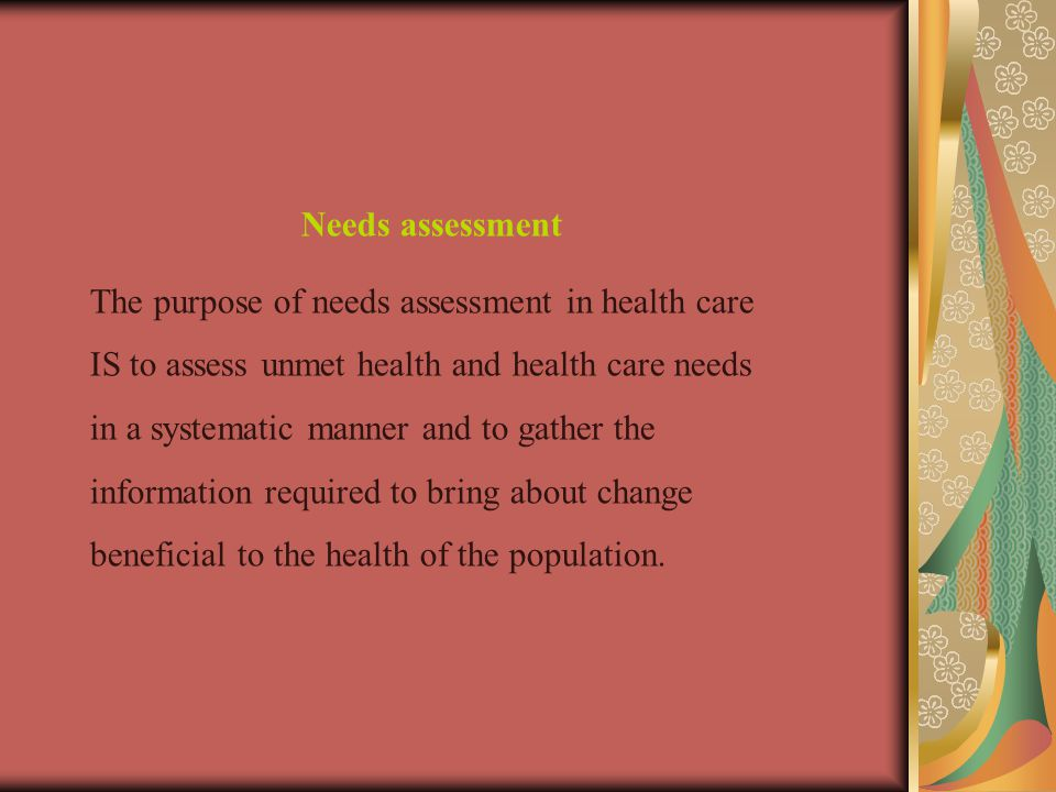 Needs assessment The purpose of needs assessment in health care IS to assess unmet health and health care needs in a systematic manner and to gather the information required to bring about change beneficial to the health of the population.