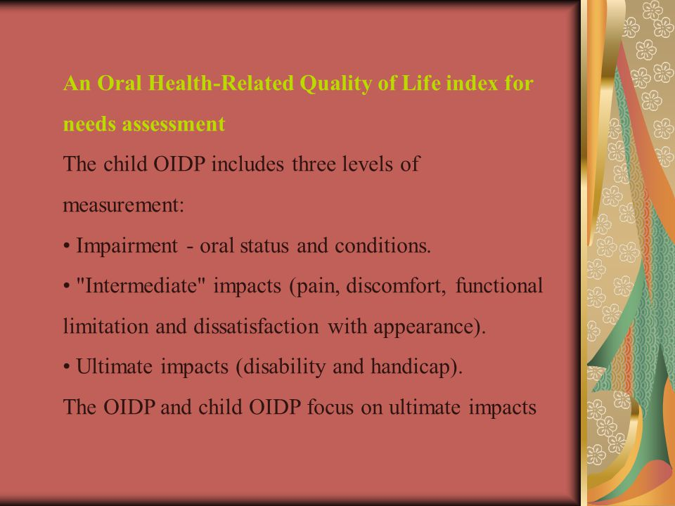 An Oral Health-Related Quality of Life index for needs assessment The child OIDP includes three levels of measurement: Impairment - oral status and conditions.
