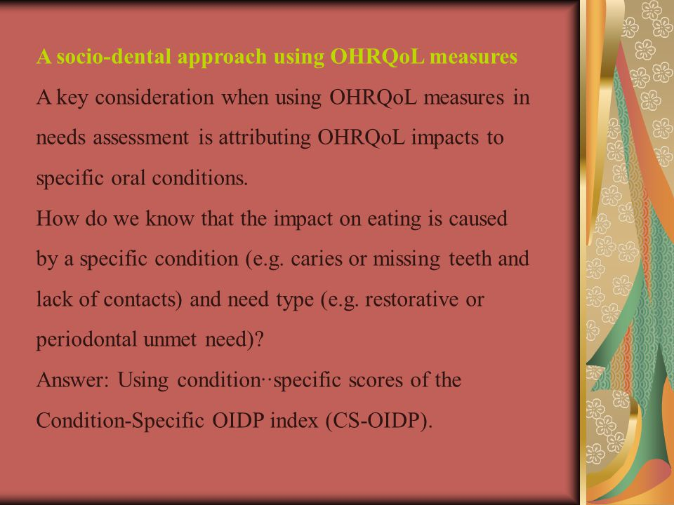 A socio-dental approach using OHRQoL measures A key consideration when using OHRQoL measures in needs assessment is attributing OHRQoL impacts to specific oral conditions.